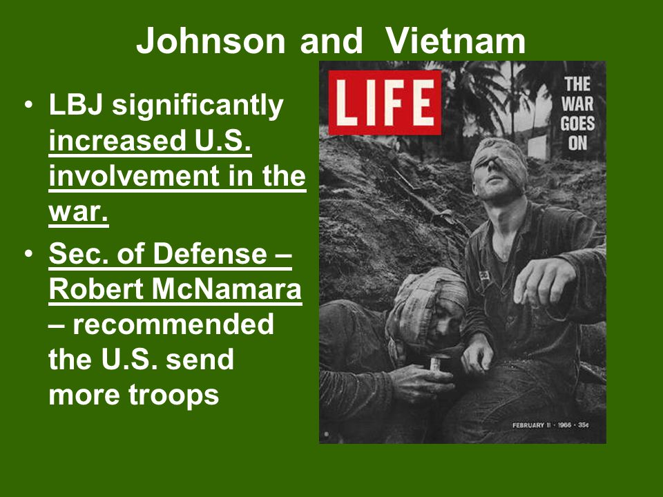Johnson and Vietnam LBJ significantly increased U.S. involvement in the war. Sec. of Defense – Robert McNamara – recommended the U.S. send more troops
