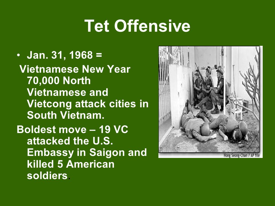 Tet Offensive Jan. 31, 1968 = Vietnamese New Year 70,000 North Vietnamese and Vietcong attack cities in South Vietnam. Boldest move – 19 VC attacked t