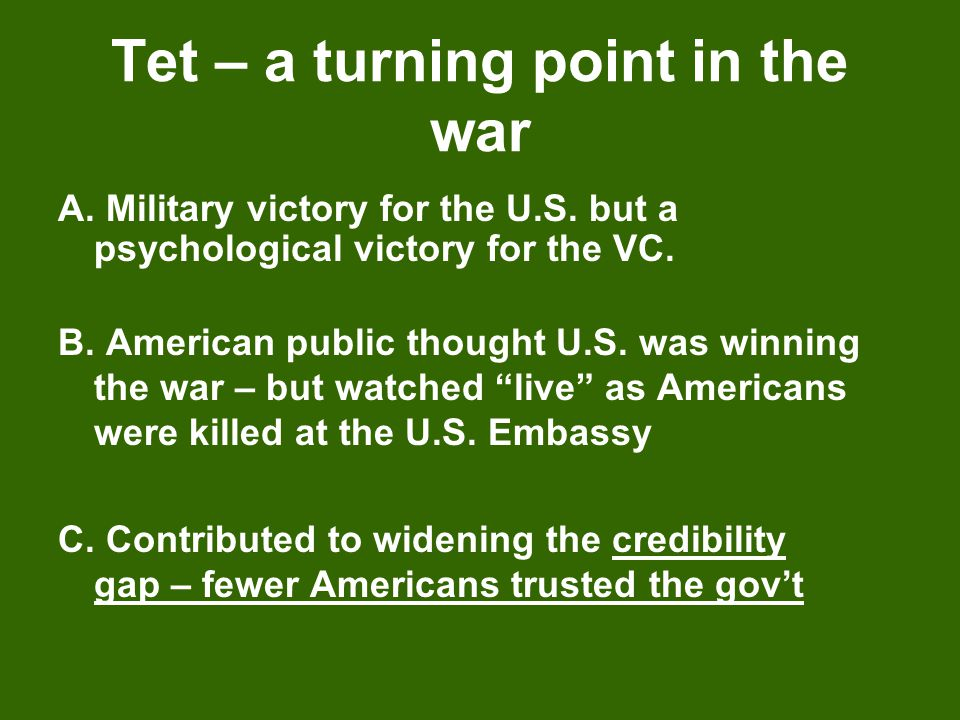 Tet – a turning point in the war A. Military victory for the U.S. but a psychological victory for the VC. B. American public thought U.S. was winning