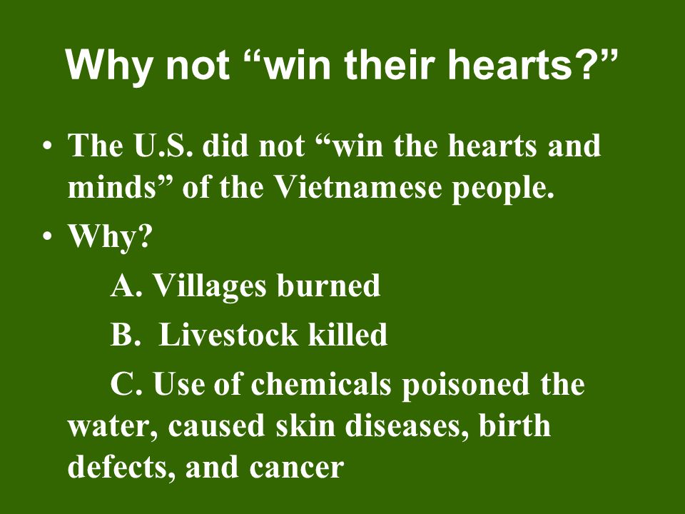 """Why not """"win their hearts?"""" The U.S. did not """"win the hearts and minds"""" of the Vietnamese people. Why? A. Villages burned B. Livestock killed C. Use o"""
