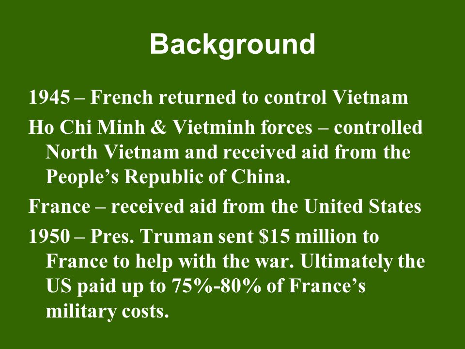 Background 1945 – French returned to control Vietnam Ho Chi Minh & Vietminh forces – controlled North Vietnam and received aid from the People's Repub