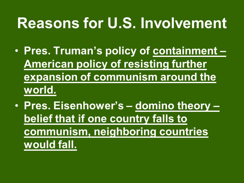 Reasons for U.S. Involvement Pres. Truman's policy of containment – American policy of resisting further expansion of communism around the world. Pres