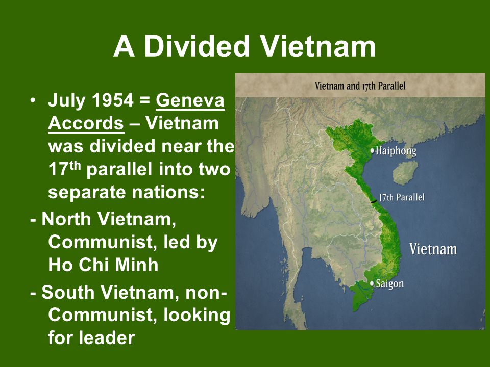 A Divided Vietnam July 1954 = Geneva Accords – Vietnam was divided near the 17 th parallel into two separate nations: - North Vietnam, Communist, led
