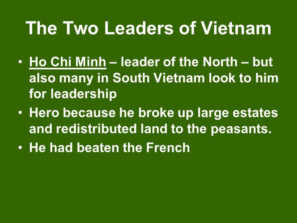 The Two Leaders of Vietnam Ho Chi Minh – leader of the North – but also many in South Vietnam look to him for leadership Hero because he broke up larg