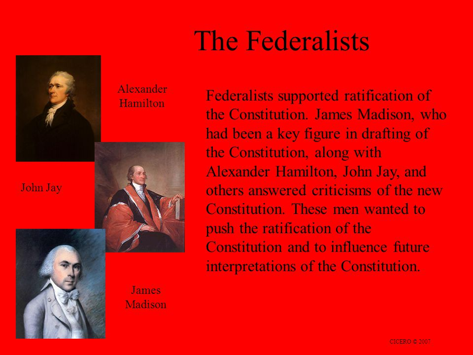 The Federalists CICERO © 2007 Federalists supported ratification of the Constitution. James Madison, who had been a key figure in drafting of the Cons