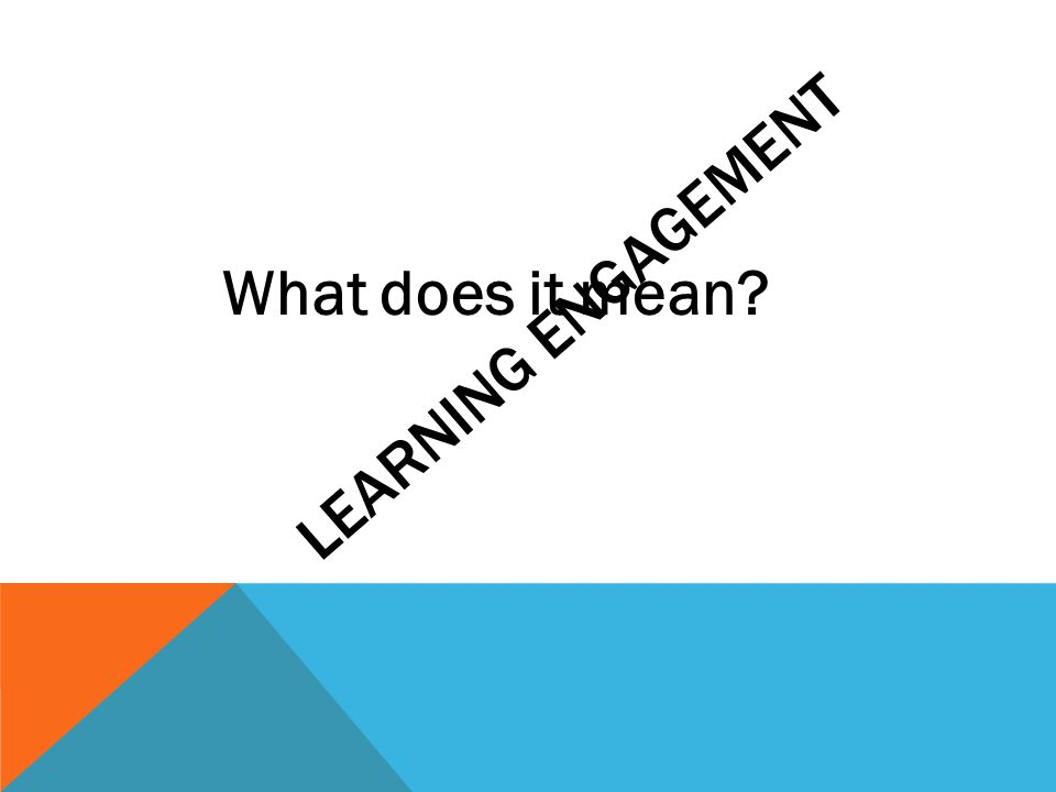 LEARNING ENGAGEMENT What does it mean