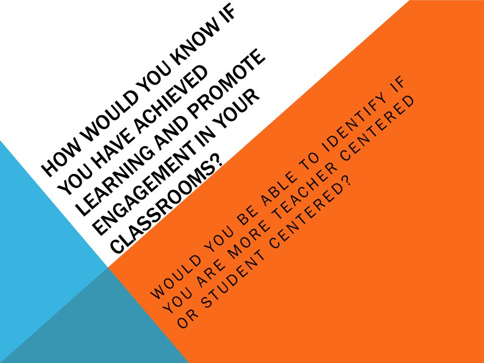 HOW WOULD YOU KNOW IF YOU HAVE ACHIEVED LEARNING AND PROMOTE ENGAGEMENT IN YOUR CLASSROOMS.