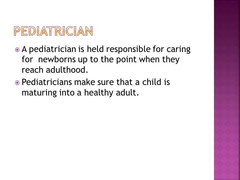  A pediatrician is held responsible for caring for newborns up to the point when they reach adulthood.