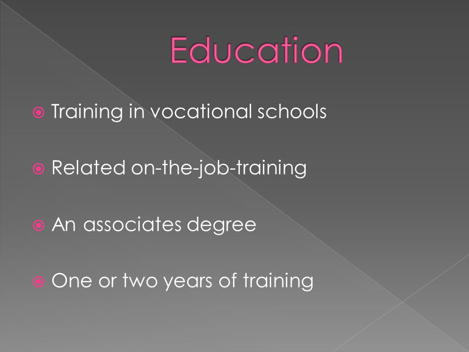  Training in vocational schools  Related on-the-job-training  An associates degree  One or two years of training