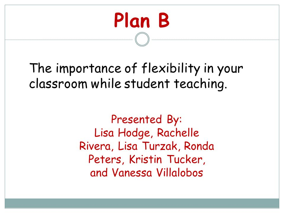 Plan B Presented By: Lisa Hodge, Rachelle Rivera, Lisa Turzak, Ronda Peters, Kristin Tucker, and Vanessa Villalobos The importance of flexibility in your classroom while student teaching.