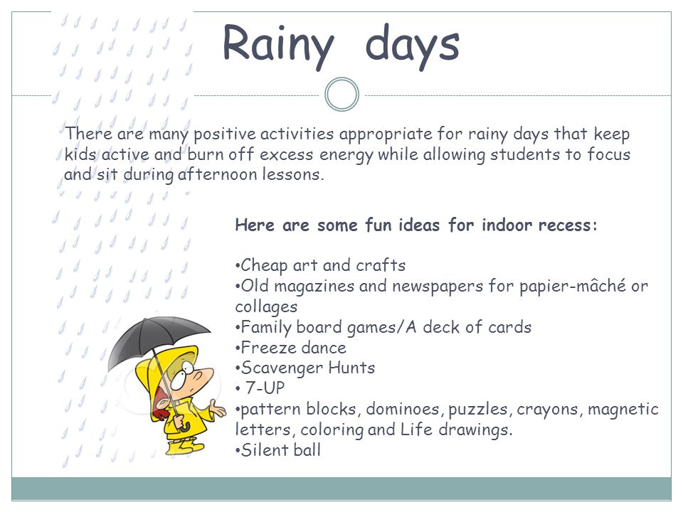 Rainy days There are many positive activities appropriate for rainy days that keep kids active and burn off excess energy while allowing students to focus and sit during afternoon lessons.