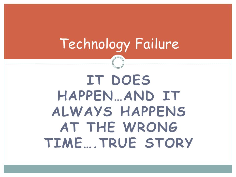 IT DOES HAPPEN…AND IT ALWAYS HAPPENS AT THE WRONG TIME….TRUE STORY Technology Failure