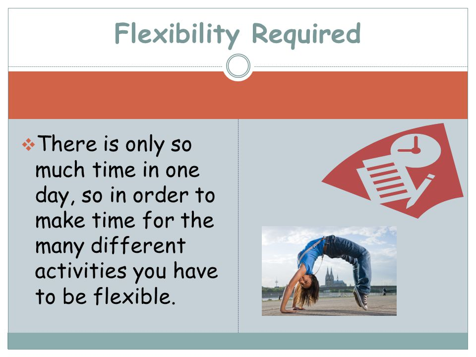  There is only so much time in one day, so in order to make time for the many different activities you have to be flexible.