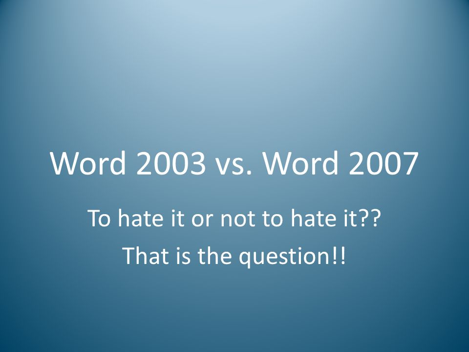 Word 2003 vs. Word 2007 To hate it or not to hate it?? That is the question!!