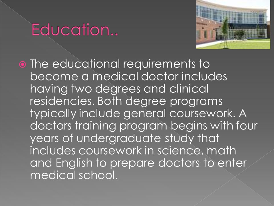  The educational requirements to become a medical doctor includes having two degrees and clinical residencies.