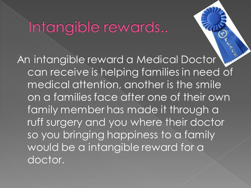 An intangible reward a Medical Doctor can receive is helping families in need of medical attention, another is the smile on a families face after one of their own family member has made it through a ruff surgery and you where their doctor so you bringing happiness to a family would be a intangible reward for a doctor.