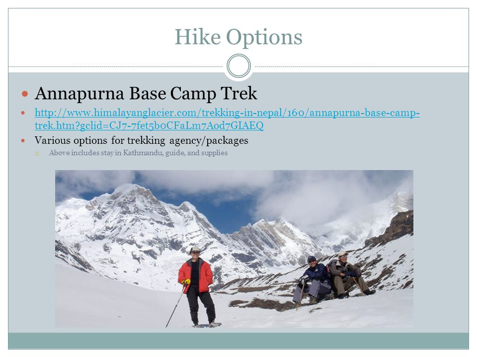 Hike Options Annapurna Base Camp Trek http://www.himalayanglacier.com/trekking-in-nepal/160/annapurna-base-camp- trek.htm?gclid=CJ7-7fet5b0CFaLm7Aod7GIAEQ http://www.himalayanglacier.com/trekking-in-nepal/160/annapurna-base-camp- trek.htm?gclid=CJ7-7fet5b0CFaLm7Aod7GIAEQ Various options for trekking agency/packages  Above includes stay in Kathmandu, guide, and supplies
