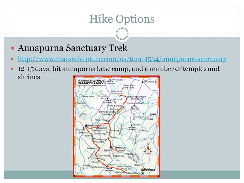 Hike Options Annapurna Sanctuary Trek http://www.macsadventure.com/us/tour-1534/annapurna-sanctuary 12-15 days, hit annapurna base camp, and a number of temples and shrines