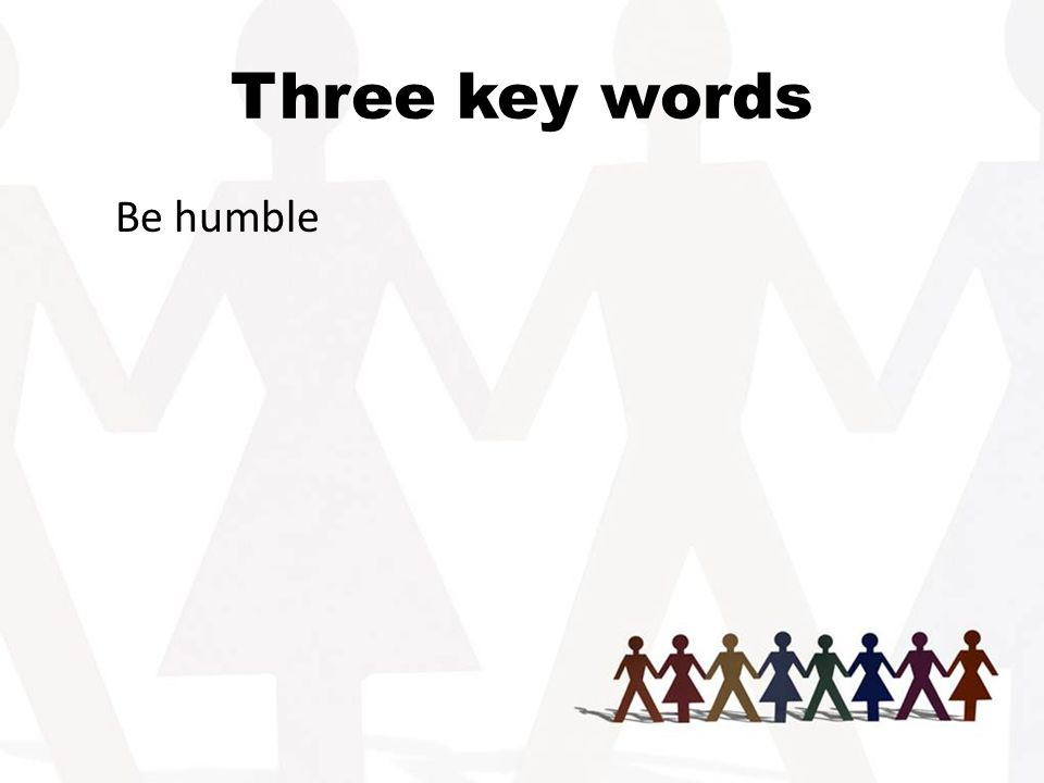 Three key words Be humble