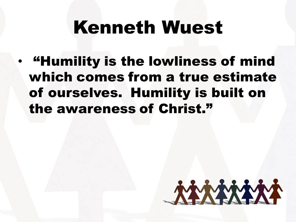 Kenneth Wuest Humility is the lowliness of mind which comes from a true estimate of ourselves.