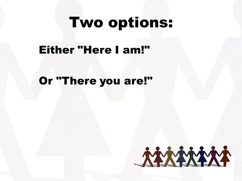 Two options: Either Here I am! Or There you are!