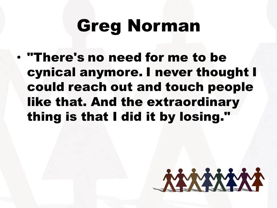 Greg Norman There s no need for me to be cynical anymore.