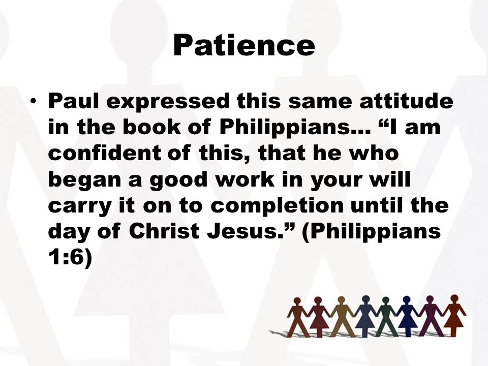 Patience Paul expressed this same attitude in the book of Philippians...