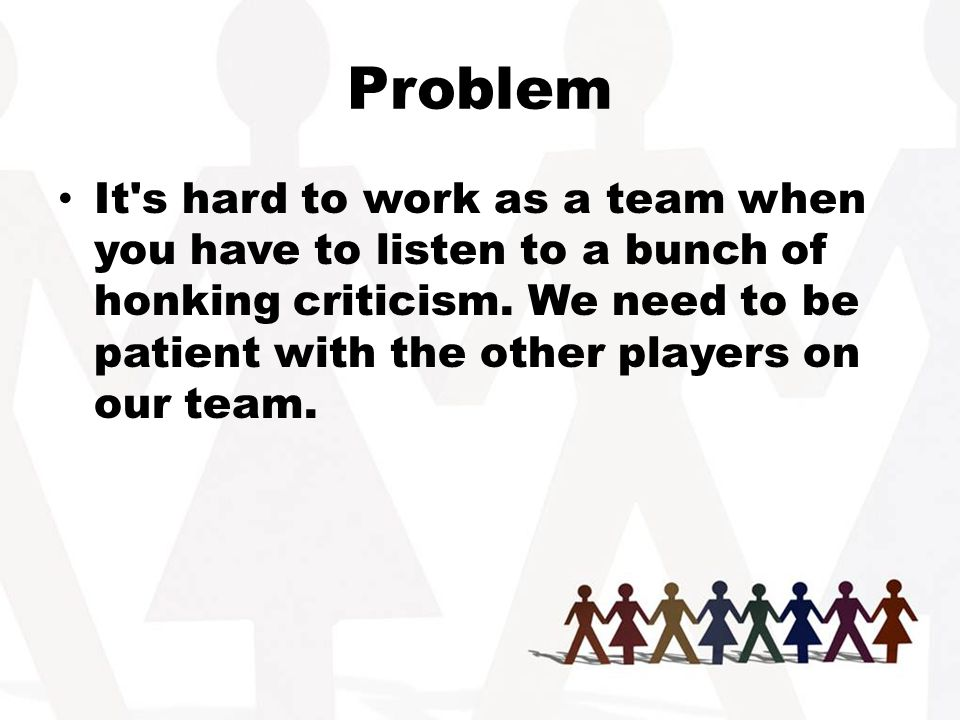 Problem It s hard to work as a team when you have to listen to a bunch of honking criticism.