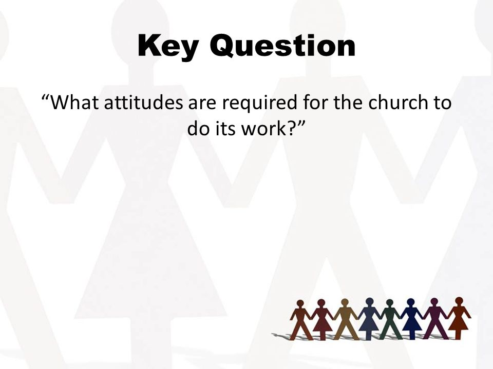 Key Question What attitudes are required for the church to do its work
