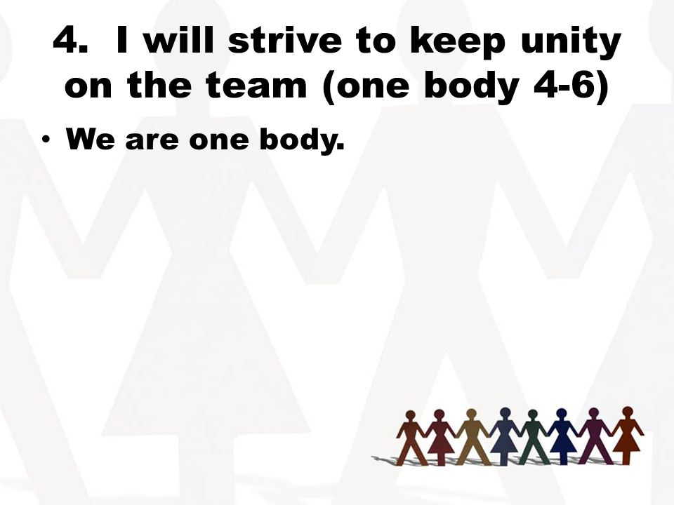 4. I will strive to keep unity on the team (one body 4-6) We are one body.