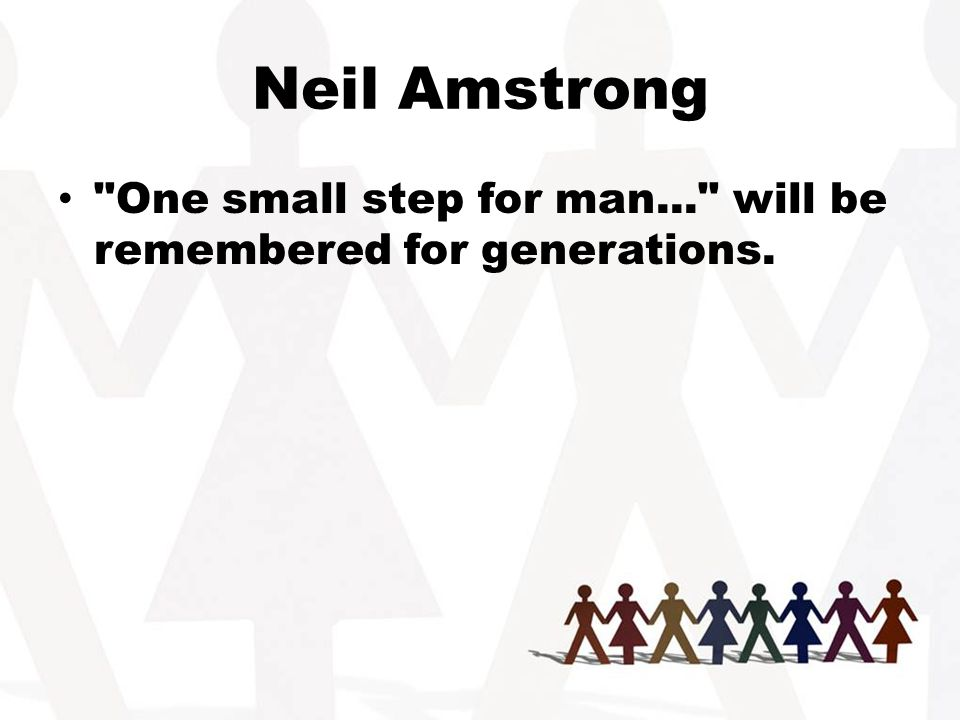 Neil Amstrong One small step for man... will be remembered for generations.