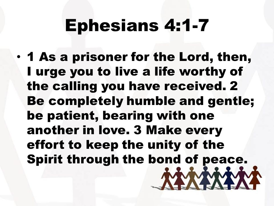 Ephesians 4:1-7 1 As a prisoner for the Lord, then, I urge you to live a life worthy of the calling you have received.
