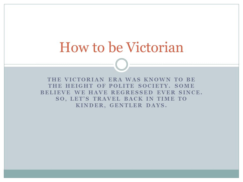 THE VICTORIAN ERA WAS KNOWN TO BE THE HEIGHT OF POLITE SOCIETY.