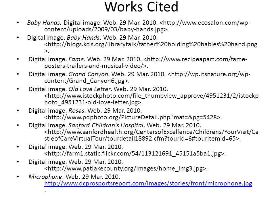 Works Cited Baby Hands. Digital image. Web. 29 Mar. 2010.. Digital image. Baby Hands. Web. 29 Mar. 2010.. Digital image. Fame. Web. 29 Mar. 2010.. Dig