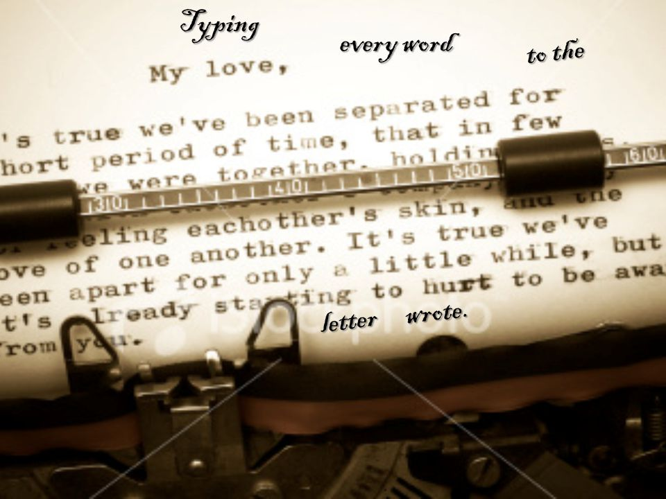 Typing every word to the l e t t e r wrote.