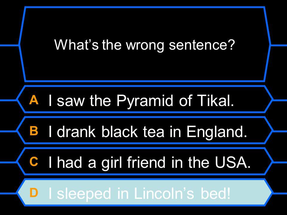 A I saw the Pyramid of Tikal. B I drank black tea in England.