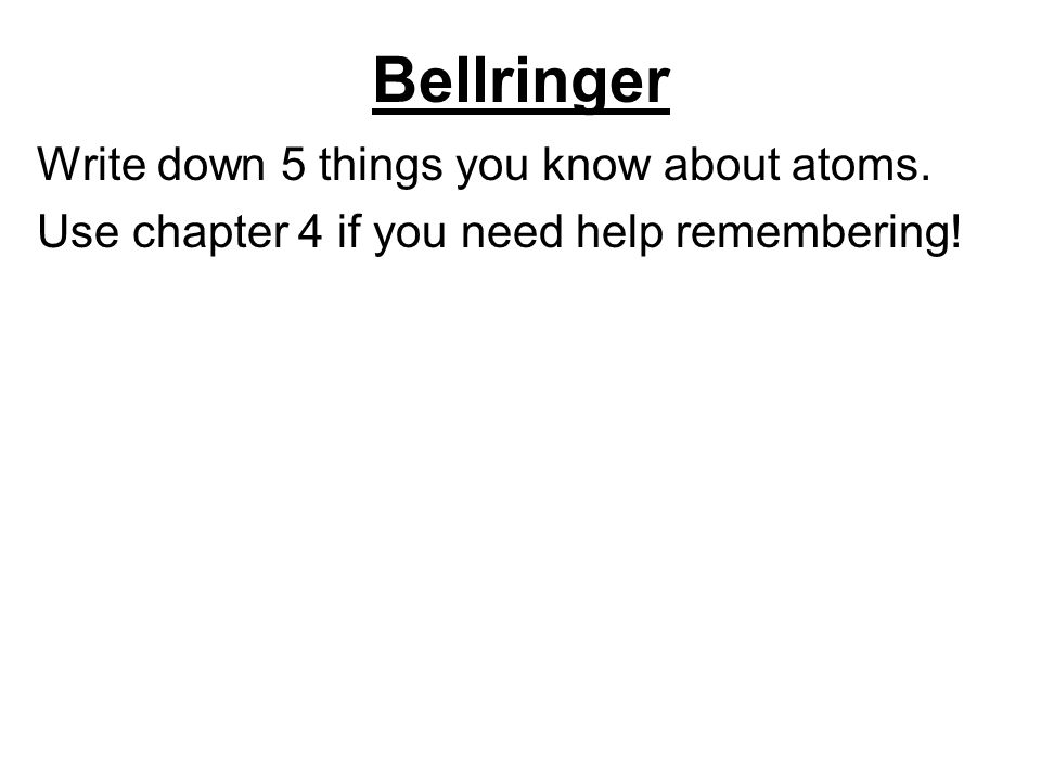 Bellringer Write down 5 things you know about atoms. Use chapter 4 if you need help remembering!