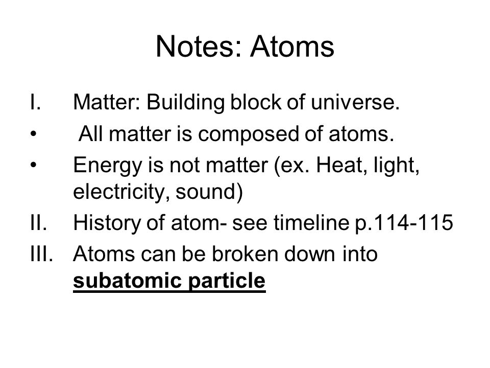 Notes: Atoms I.Matter: Building block of universe. All matter is composed of atoms. Energy is not matter (ex. Heat, light, electricity, sound) II.Hist