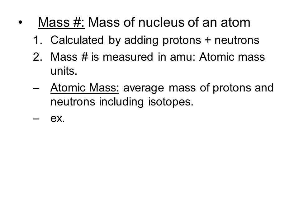 Mass #: Mass of nucleus of an atom 1.Calculated by adding protons + neutrons 2.Mass # is measured in amu: Atomic mass units. –Atomic Mass: average mas