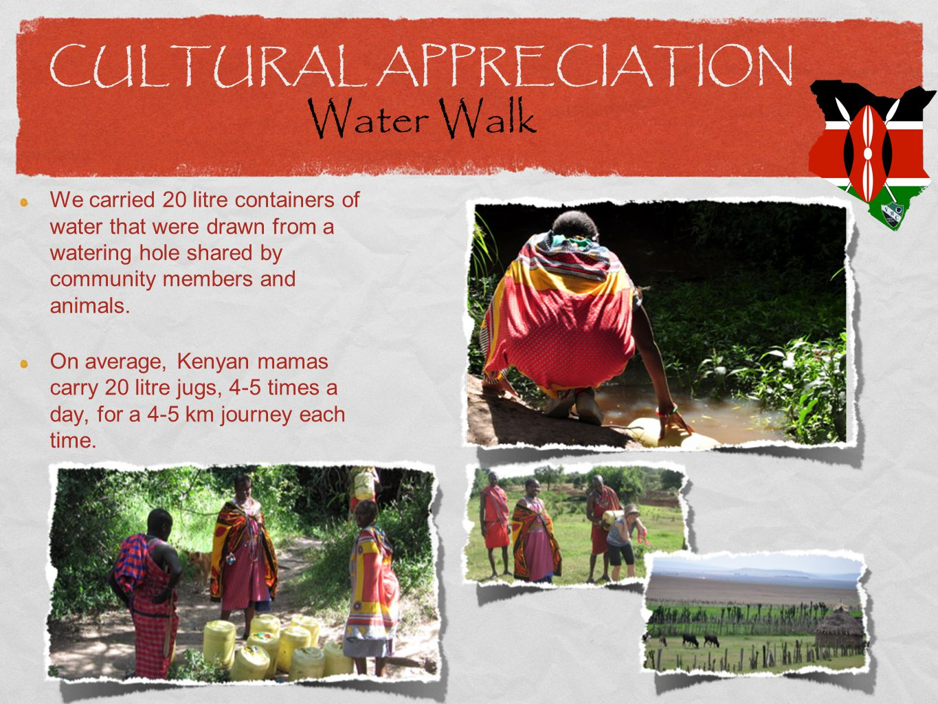 CULTURAL APPRECIATION Water Walk We carried 20 litre containers of water that were drawn from a watering hole shared by community members and animals.