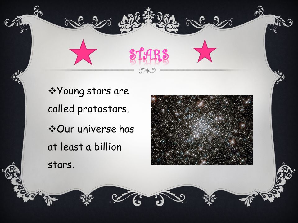  Young stars are called protostars.  Our universe has at least a billion stars.