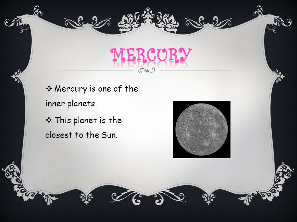  Mercury is one of the inner planets.  This planet is the closest to the Sun.