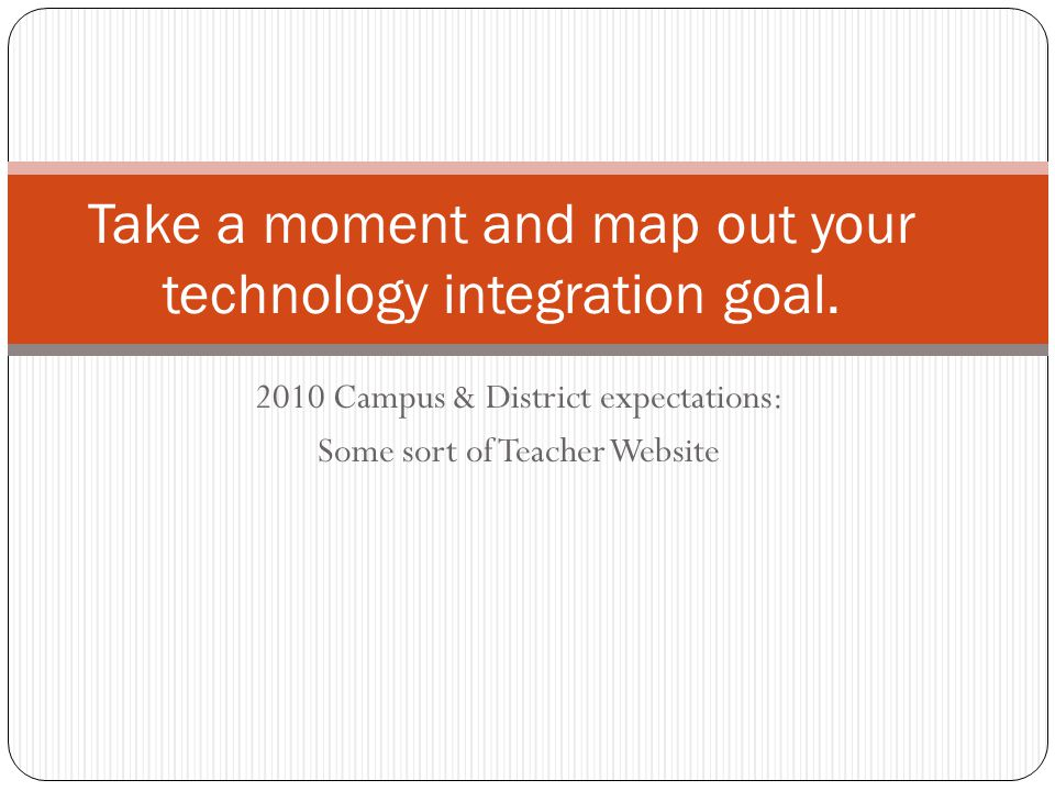 2010 Campus & District expectations: Some sort of Teacher Website Take a moment and map out your technology integration goal.