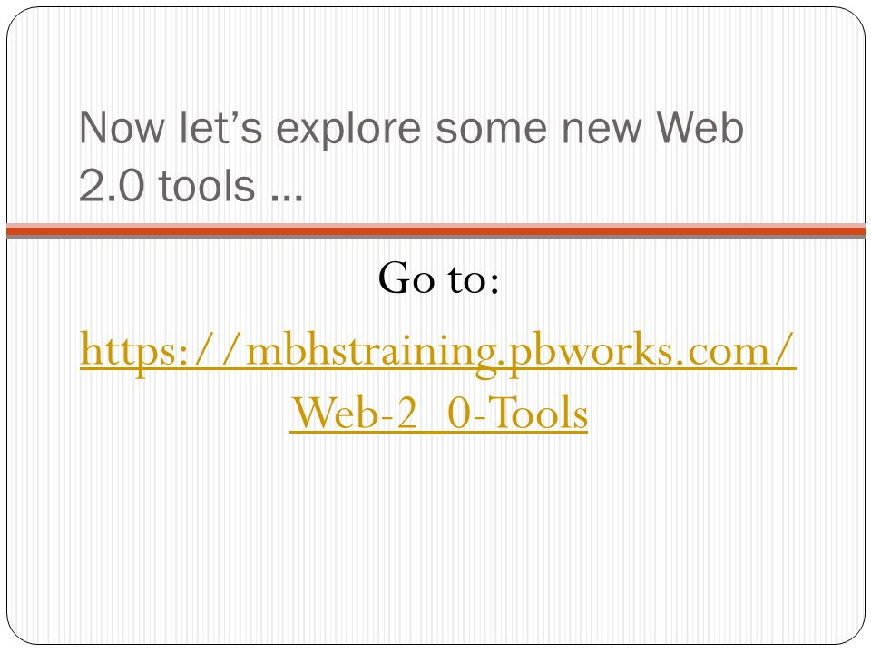 Now let's explore some new Web 2.0 tools … Go to: https://mbhstraining.pbworks.com/ Web-2_0-Tools
