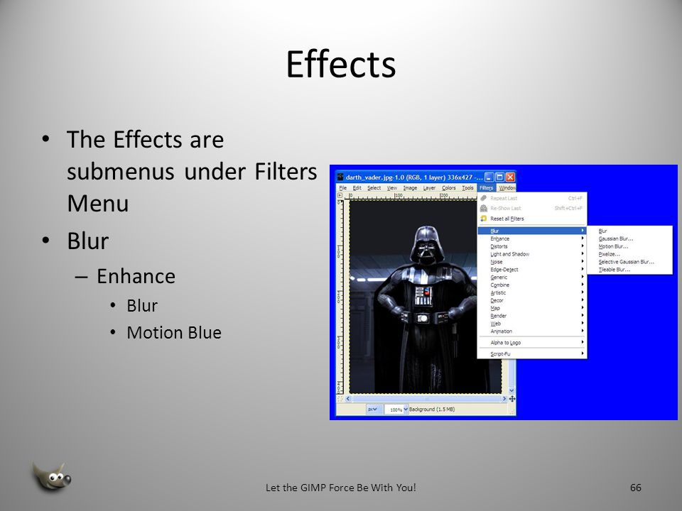 Filters The Filters Menu – Blur – Enhance – Distorts – Light and Shadow – Noise – Edge-Object – Generic – Artistic Let the GIMP Force Be With You!65