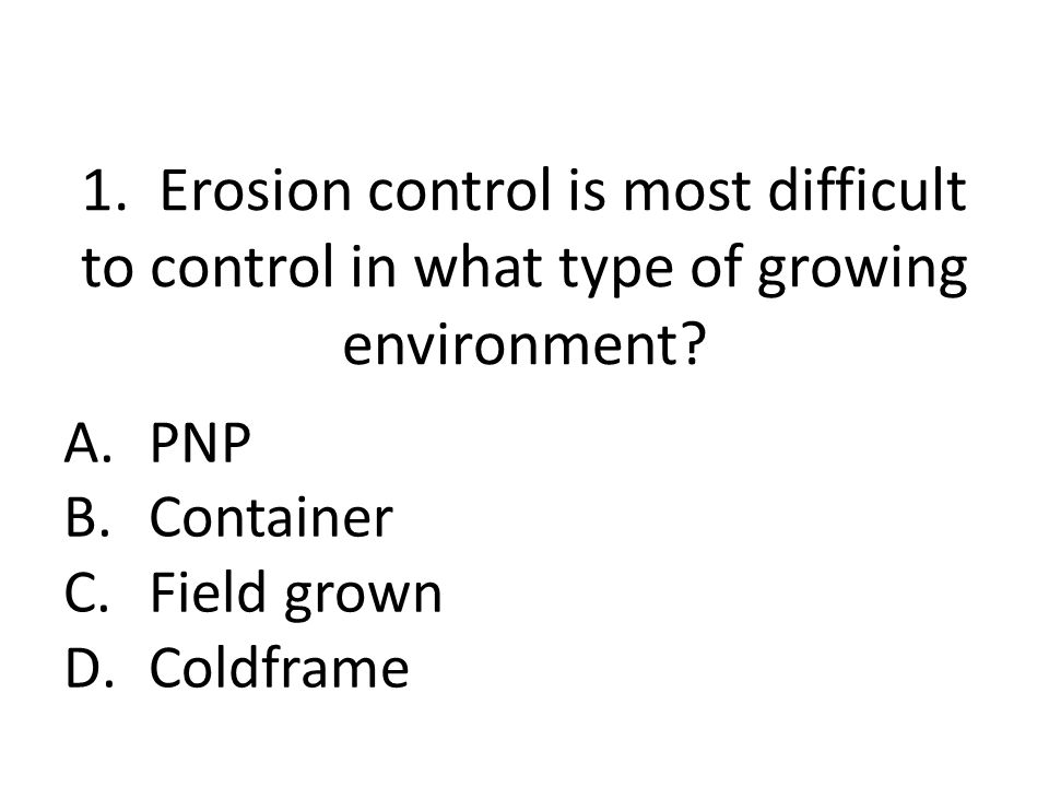 1. Erosion control is most difficult to control in what type of growing environment? A.PNP B.Container C.Field grown D.Coldframe