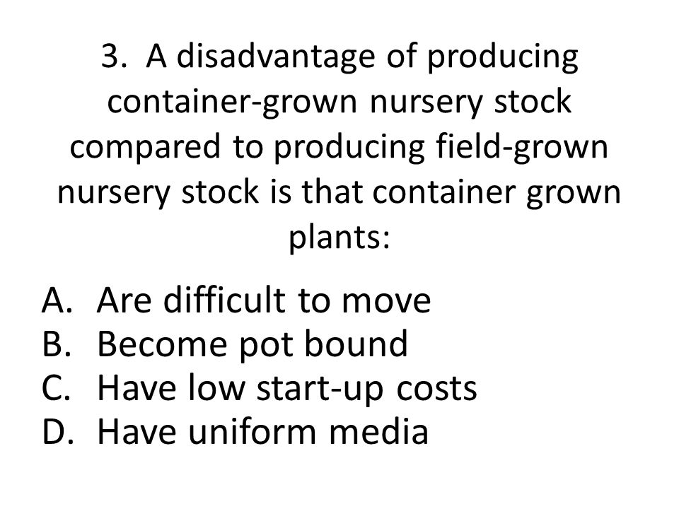 3. A disadvantage of producing container-grown nursery stock compared to producing field-grown nursery stock is that container grown plants: A.Are dif