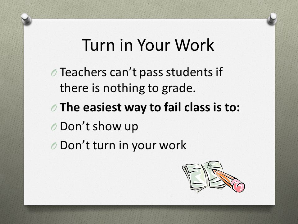 Turn in Your Work O Teachers can't pass students if there is nothing to grade.