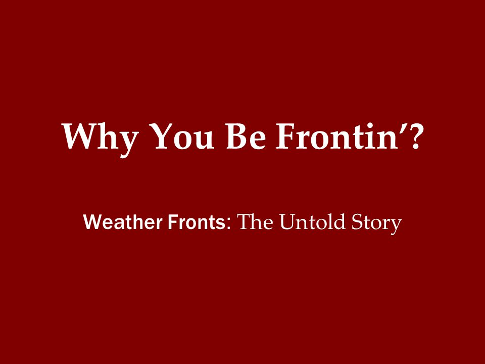 Why You Be Frontin'? Weather Fronts : The Untold Story
