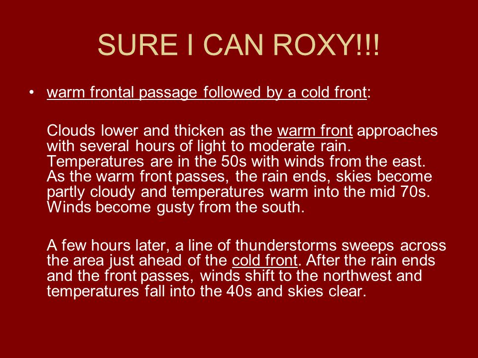 SURE I CAN ROXY!!! warm frontal passage followed by a cold front: Clouds lower and thicken as the warm front approaches with several hours of light to